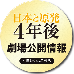 「日本と原発4年後」 劇場公開情報 詳しくはこちら