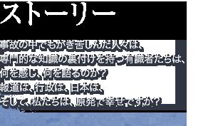 スト-リー。事故の中でもがき苦しんだ人々は、専門的な知識の裏付けを持つ有識者たちは、人生をかけて原子力の安全を守ってきたはずの男は、何を感じ、何を語るのか?報道は、行政は、日本は、そして、私たちは、原発で幸せですか?